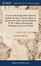 A Letter to the People of the Church of England. Proving, I. the Law Fulness of Separation from the Church of England. II. the Validity of Presbyterian Ordination. by a Lover of Truth