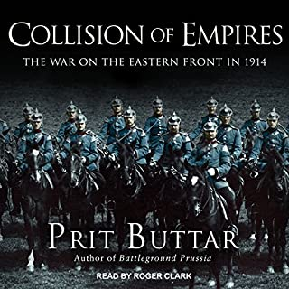 Collision of Empires     The War on the Eastern Front in 1914              By:                                                                                                                                 Prit Buttar                               Narrated by:                                                                                                                                 Roger Clark                      Length: 21 hrs and 25 mins     113 ratings     Overall 4.2