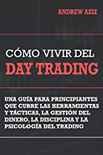 Como Vivir del Day Trading: Una Guia para Principiantes que cubre las Herramientas y Tacticas, la Gestion del Dinero, la D...