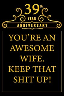 39th Year Anniversary You're An Awesome Wife Keep That Shit Up: Cute 39th Anniversary Card / Journal / Notebook / Diary Funny Gag Gift Idea Way Better Then A Card (6x9 - 110 Blank Lined Pages)