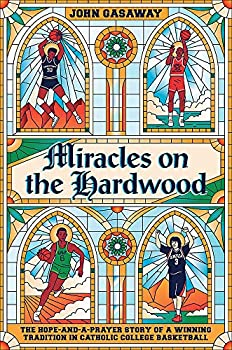 Miracles on the Hardwood  The Hope-and-a-Prayer Story of a Winning Tradition in Catholic College Basketball