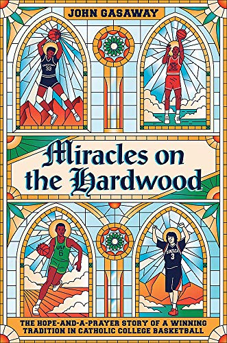 Miracles on the Hardwood: The Hope-and-a-Prayer Story of a Winning Tradition in Catholic College Basketball