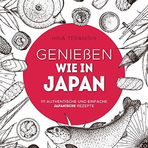 Genießen wie in Japan: 111 authentische und einfache japanische Rezepte