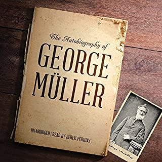 The Autobiography of George Müller                   By:                                                                                                                                 George Müller                               Narrated by:                                                                                                                                 Derek Perkins                      Length: 15 hrs and 46 mins     220 ratings     Overall 4.6