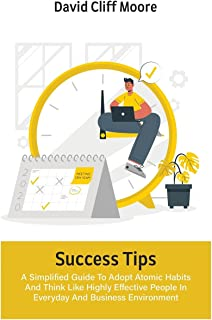 Success Tips: A Simplified Guide To Adopt Atomic Habits And Think Like Highly Effective People In Everyday And Business En...
