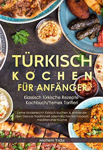 Türkisch Kochen für Anfänger: Klassisch türkische Rezepte - Kochbuch/Yemek Tarifleri: Lerne kinderleicht türkisch kochen & entdecke den Genuss traditionell ... bis modern mediterraner Küche