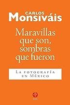 Maravillas que son, sombras que fueron. La fotografía en México (Spanish Edition)