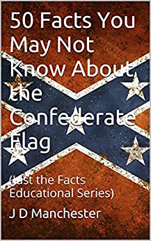 50 Facts You May Not Know About the Confederate Flag: (Just the Facts Educational Series) by [J D Manchester, William Barclay Masterson]
