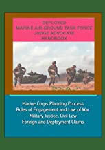 Deployed Marine Air-Ground Task Force Judge Advocate Handbook - Marine Corps Planning Process, Rules of Engagement and Law of War, Military Justice, Civil Law, Foreign and Deployment Claims
