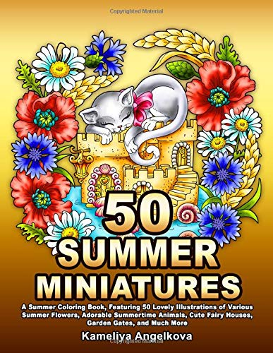 50 SUMMER MINIATURES: A Summer Coloring Book, Featuring 50 Lovely Illustrations of Various Summer Flowers, Adorable Summertime Animals, Cute Fairy Houses, Garden Gates, and Much More