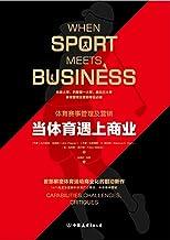 当体育遇上商业:首部解密体育运动商业化的前沿新作(When Sport Meets Business: Capabilities, Challenges, Critiques) (Chinese Edition)