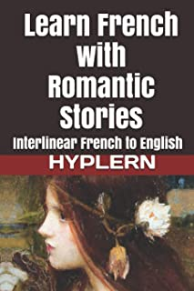Learn French with Romantic Stories: Interlinear French to English (Learn French with Interlinear Stories for Beginners and Advanced Readers)