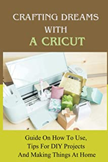 Crafting Dreams With A Cricut: Guide On How To Use, Tips For DIY Projects And Making Things At Home: Cricut Using Advice