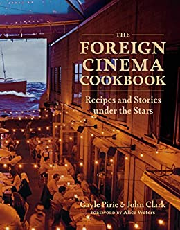 The Foreign Cinema Cookbook: Recipes and Stories Under the Stars by [Gayle Pirie, John Clark, Alice Waters]