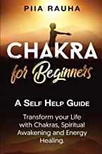 Chakra for Beginners: A Self Help Guide: Transform your Life with Chakras, Spiritual Awakening and Energy Healing.
