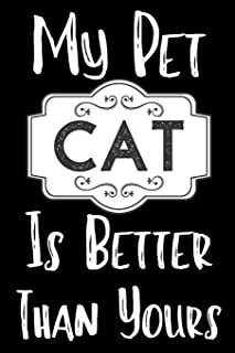 My Pet Cat Is Better Than Yours: Funny Cat Notebook/ Diary/ Notepad/ Journal Gift For Pet lovers, Girls, Women, Men And Bo...