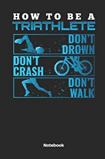 How To Be A Triathlete Don´t Drown Don´t Crash Don´t Walk Notebook: Journal for Triathlon Fans and Triathletes. Book for Training.