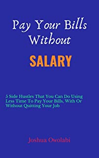 Pay Your Bills Without Salary: 5 Side Hustles That You Can Do Using Less Time To Pay Your Bills With Or Without Quitting Y...