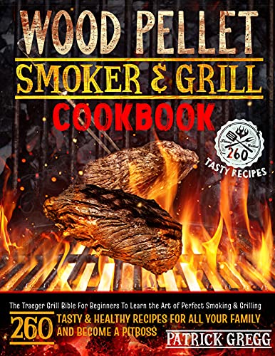 Wood Pellet Smoker And Grill Cookbook: The Traeger Grill Bible For Beginners To Learn the Art of Perfect Smoking & Grilling | 260 Tasty & Healthy Recipes For All Your Family and Become A Pitboss