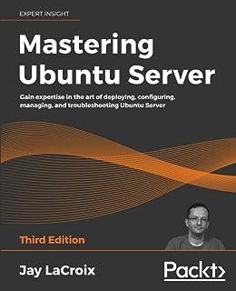 Mastering Ubuntu Server: Gain expertise in the art of deploying, configuring, managing, and troubleshooting Ubuntu Server
