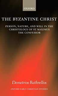 The Byzantine Christ: Person, Nature, and Will in the Christology of Saint Maximus the Confessor (Oxford Early Christian Studies)