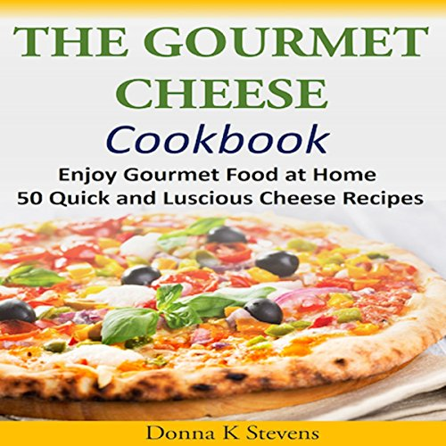The Gourmet Cheese Cookbook: Enjoy Gourmet Food at Home - 50 Quick and Luscious Cheese Recipes audiobook cover art