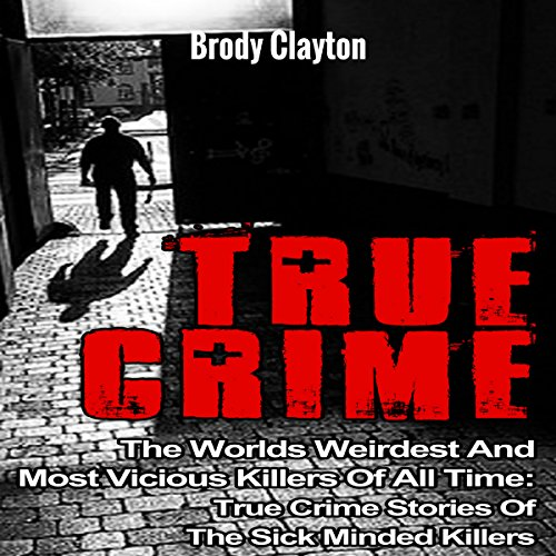 True Crime: The Worlds Weirdest and Most Vicious Killers of All Time: True Crime Stories of the Sick Minded Killers audiobook cover art