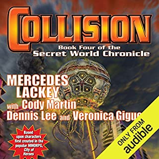 Collision     Book Four of the Secret World Chronicle              Written by:                                                                                                                                 Mercedes Lackey,                                                                                        Cody Martin,                                                                                        Dennis Lee,                   and others                          Narrated by:                                                                                                                                 Nick Sullivan                      Length: 24 hrs and 49 mins     Not rated yet     Overall 0.0