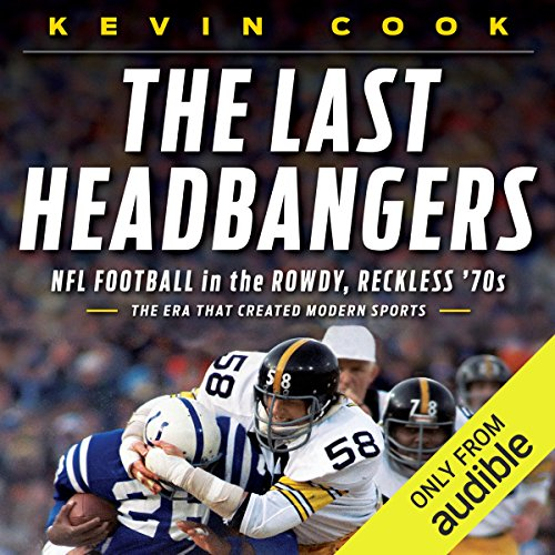 The Last Headbangers     NFL Football in the Rowdy, Reckless 70s - The Era that Created Modern Sports              By:                                                                                                                                 Kevin Cook                               Narrated by:                                                                                                                                 Bob Dunsworth                      Length: 9 hrs and 56 mins     9 ratings     Overall 4.8