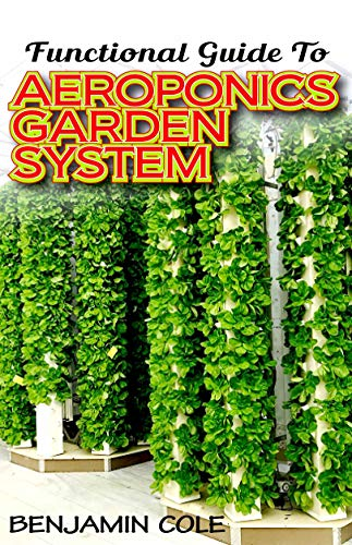 Functional Guide To Aeroponics Garden System: Comprehensible Guide To Setting up an effective Aeroponics Growing System for domestic use and commercially! (English Edition)