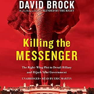 Killing the Messenger     The Right-Wing Plot to Derail Hillary and Hijack Your Government              By:                                                                                                                                 David Brock                               Narrated by:                                                                                                                                 Eric Martin                      Length: 10 hrs and 22 mins     29 ratings     Overall 4.2