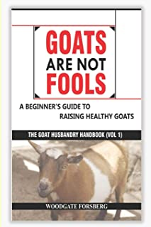 GOATS ARE NOT FOOLS: A Beginner's Guide to Raising Healthy Goats (The Goat Husbandry Handbook)
