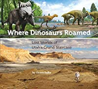 Where Dinosaurs Roamed: Lost Worlds of Utah's Grand Staircase