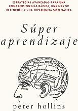 Súper aprendizaje: Estrategias avanzadas para una comprensión más rápida, una mayor retención y una experiencia sistemátic...