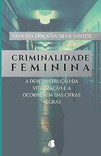 Criminalidade Feminina: a desconstrução da vitimização e a ocorrência das cifras negras