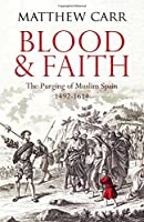 Blood and Faith: The Purging of Muslim Spain, 1492-1614