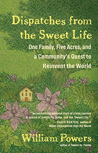 Download Dispatches from the Sweet Life: One Family, Five Acres, and a Community's Quest to Reinvent the World 1608685640