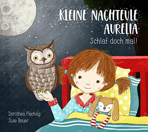 Kleine Nachteule Aurelia. Schlaf doch mal!: Schönes Gute Nacht-Buch über ein Kind, das nicht schlafen will. Für Kinder zwischen 2 und 6. Zum Vorlesen und Anschauen.