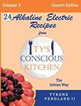 Alkaline Electric Recipes From Ty's Conscious Kitchen: The Sebian Way Volume 3 Dessert Edition: 24 Recipes Including New Alkaline Electric Dessert Sweet Treats!