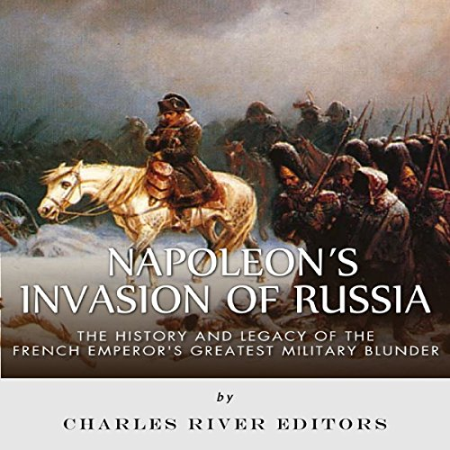 Napoleon's Invasion of Russia: The History and Legacy of the French Emperor's Greatest Military Blunder audiobook cover art