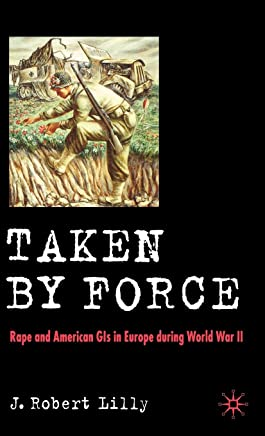 Taken by Force: Rape and American GIS in Europe During WWII