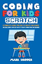 Coding for Kids Scratch: A complete guide for kids to create fun games. Includes Simple and easy ways to create animations...