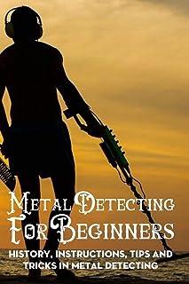 Metal Detecting For Beginners: History, Instructions, Tips And Tricks In Metal Detecting: Metal Detecting Tools