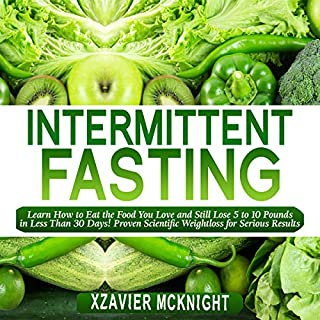 Intermittent Fasting: Learn How to Eat the Food You Love and Still Lose 5 to 10 Pounds in Less Than 30 Days! Proven Scientific Weightloss for Serious Results! cover art