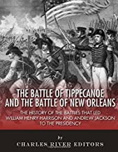 The Battle of Tippecanoe and the Battle of New Orleans: The History of the Battles that Led William Henry Harrison and Andrew Jackson to the Presidency