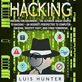 Hacking for Beginners     The Ultimate Crash Course to Hacking: An Insider's Perspective to Computer Hacking, Identify Theft, and Cyber Terrorism              By:                                                                                                                                 Luis Hunter                               Narrated by:                                                                                                                                 John Fiore                      Length: 24 mins     Not rated yet     Overall 0.0