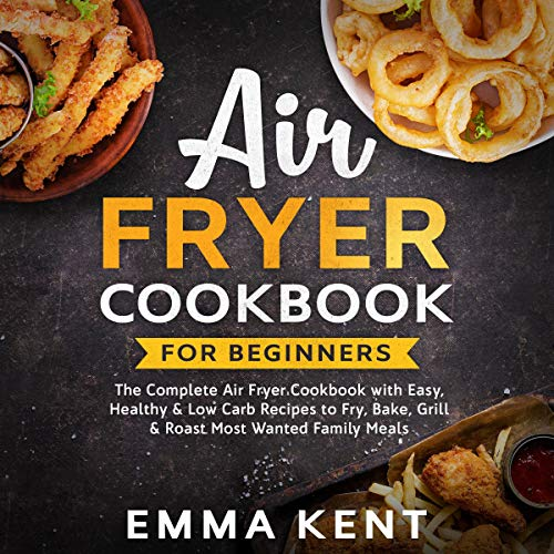 Air Fryer Cookbook for Beginners: The Complete Air Fryer Cookbook with Easy, Healthy & Low Carb Recipes to Fry, Bake, Grill & Roast Most Wanted Family Meals