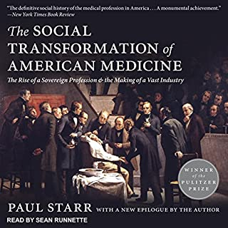 The Social Transformation of American Medicine     The Rise of a Sovereign Profession and the Making of a Vast Industry              By:                                                                                                                                 Paul Starr                               Narrated by:                                                                                                                                 Sean Runnette                      Length: 24 hrs and 5 mins     14 ratings     Overall 4.4