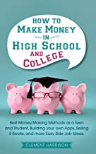 How to Make Money in High School and College: Best Money Making Methods as a Teen and Student, Building Your Own Apps, Sel...