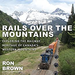 Rails Over the Mountains: Exploring the Railway Heritage of Canada's Western Mountains by [Ron Brown]